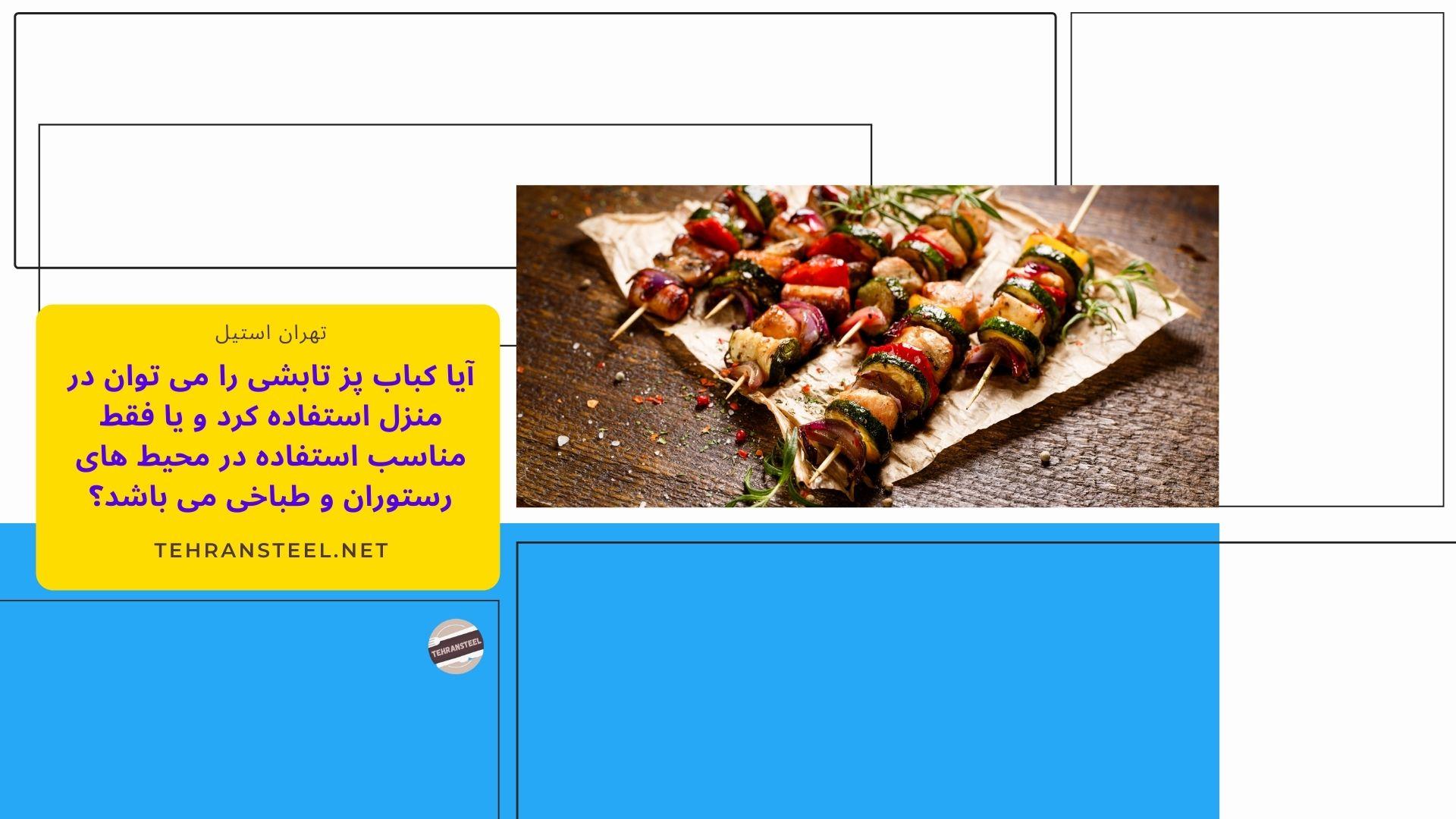 آیا کباب پز تابشی را می توان در منزل استفاده کرد و یا فقط مناسب استفاده در محیط های رستوران و طباخی می باشد؟